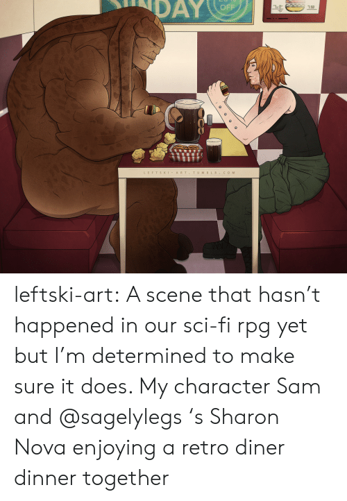 sam: DAY  OFF  7.50  LEFTSKIART.TUMBLR.COM leftski-art:  A scene that hasn't happened in our sci-fi rpg yet but I'm determined to make sure it does. My character Sam and @sagelylegs 's Sharon Nova enjoying a retro diner dinner together