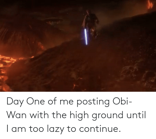 Lazy: Day One of me posting Obi-Wan with the high ground until I am too lazy to continue.