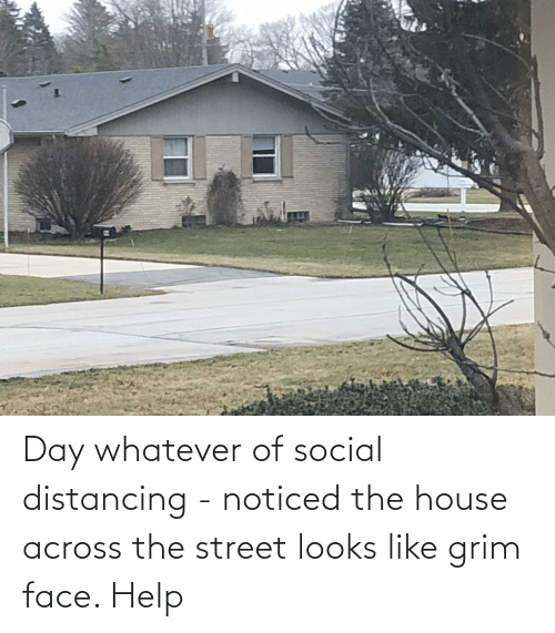 grim: Day whatever of social distancing - noticed the house across the street looks like grim face. Help