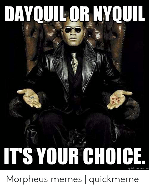 Morpheus Meme: DAYQUIL OR NYQUIL  ITS YOUR CHOICE  quickmeme.com Morpheus memes | quickmeme