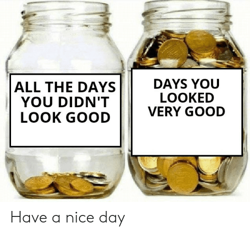 You Looked: DAYS YOU  LOOKED  VERY GOOD  ALL THE DAYS  YOU DIDN'T  LOOK GOOD Have a nice day