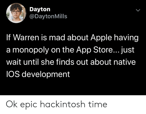 Apple, Monopoly, and App Store: Dayton  @DaytonMills  If Warren is mad about Apple having  a monopoly on the App Store... just  wait until she finds out about native  IOS development Ok epic hackintosh time