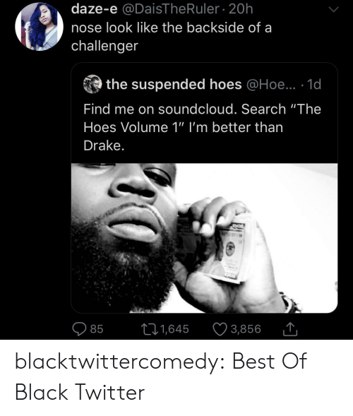 "hoe: daze-e @DaisThe Ruler 20h  nose look like the backside of a  challenger  the suspended hoes @Hoe.. 1d  Find me on soundcloud. Search ""The  Hoes Volume 1"" I'm better than  Drake.  11,645  3,856  85 blacktwittercomedy:  Best Of Black Twitter"