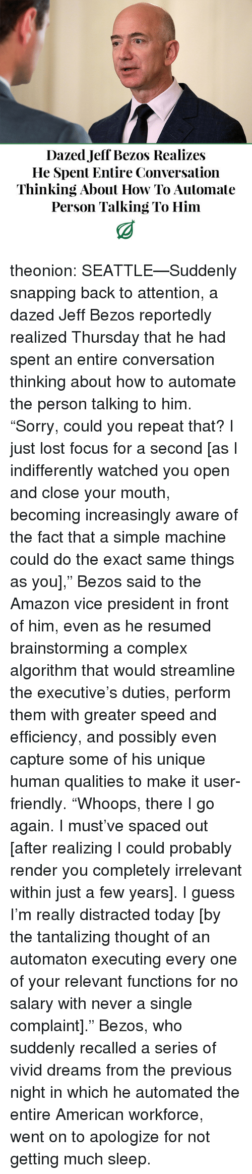 """Increasingly: Dazed Jeff Bezos Realizes  He Spent Entire Conversation  Thinking About How To Automate  Person Talking To Him theonion:  SEATTLE—Suddenly snapping back to attention, a dazed Jeff Bezos reportedly realized Thursday that he had spent an entire conversation thinking about how to automate the person talking to him. """"Sorry, could you repeat that? I just lost focus for a second [as I indifferently watched you open and close your mouth, becoming increasingly aware of the fact that a simple machine could do the exact same things as you],"""" Bezos said to the Amazon vice president in front of him, even as he resumed brainstorming a complex algorithm that would streamline the executive's duties, perform them with greater speed and efficiency, and possibly even capture some of his unique human qualities to make it user-friendly. """"Whoops, there I go again. I must've spaced out [after realizing I could probably render you completely irrelevant within just a few years]. I guess I'm really distracted today [by the tantalizing thought of an automaton executing every one of your relevant functions for no salary with never a single complaint]."""" Bezos, who suddenly recalled a series of vivid dreams from the previous night in which he automated the entire American workforce, went on to apologize for not getting much sleep."""