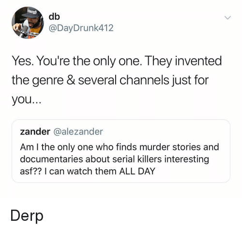 serial killers: db  @DayDrunk412  Yes. You're the only one. They invented  the genre & several channels just for  you..  zander @alezander  Am l the only one who finds murder stories and  documentaries about serial killers interesting  asf?? I can watch them ALL DAY Derp