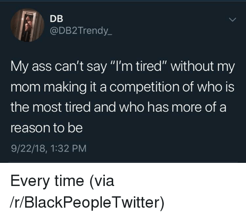 """Ass, Blackpeopletwitter, and Time: DB  @DB2Trendy.  My ass can't say """"I'm tired"""" without my  mom making it a competition of who is  the most tired and who has more of a  reason to be  9/22/18, 1:32 PM Every time (via /r/BlackPeopleTwitter)"""