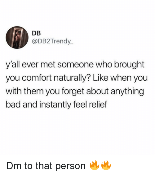 Bad, Memes, and 🤖: DB  @DB2Trendy  y'all ever met someone who brought  you comfort naturally? Like when you  with them you forget about anything  bad and instantly feel relief Dm to that person 🔥🔥