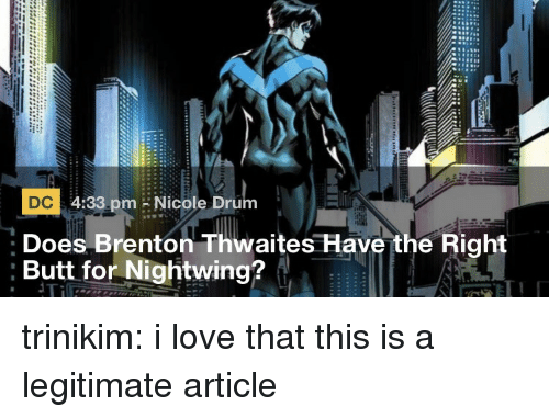 Brenton: DC 4:33 pm Nicole Drum  Does Brenton Thwaites Have the Right  :Butt for Nightwing? trinikim:  i love that this is a legitimate article