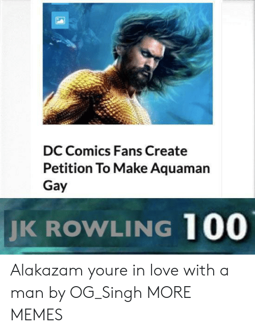 singh: DC Comics Fans Create  Petition To Make Aquaman  Gay  JK  ROWLING 100 Alakazam youre in love with a man by OG_Singh MORE MEMES