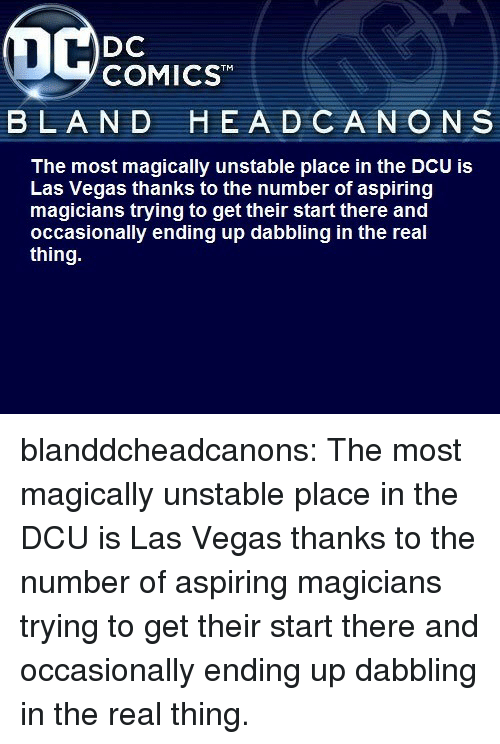 Thanks To The: DC  COMICST  BLAND  HEA D CANO N S  The most magically unstable place in the DCU is  Las Vegas thanks to the number of aspiring  magicians trying to get their start there and  occasionally ending up dabbling in the real  thing. blanddcheadcanons:    The most magically unstable place in the DCU is Las Vegas thanks to the number of aspiring magicians trying to get their start there and occasionally ending up dabbling in the real thing.
