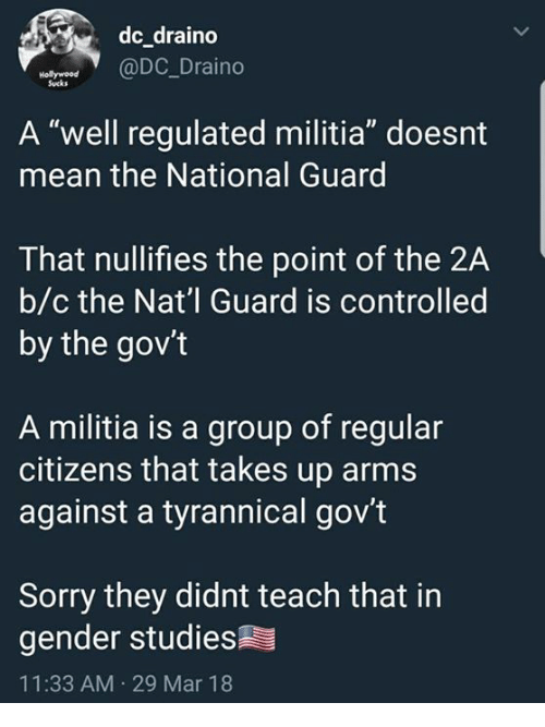 """national guard: dc draino  @DC_Draino  Sucks  A """"well regulated militia"""" doesnt  mean the National Guard  That nullifies the point of the 2A  b/c the Nat'l Guard is controlled  by the gov't  A militia is a group of regular  citizens that takes up arms  against a tyrannical gov't  Sorry they didnt teach that in  gender studies  11:33 AM 29 Mar 18"""