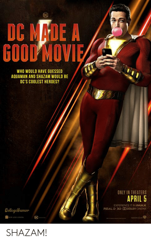 IMAX: DC MADE A  GOOD MOV  WHO WOULD HAVE GUESSED  AQUAMAN AND SHAZAM WOULD BE  DC'S COOLEST HEROES?  ONLY IN THEATERS  APRIL 5  EXPERIENCE IT IN IMAX  REALD 3D DDOLBY CINEMA  Collegellumon SHAZAM!