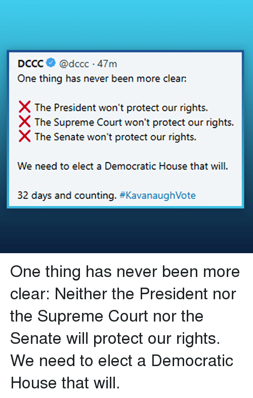 Supreme Court: DCCC@dccc 47m  One thing has never been more clear:  X The President won't protect our rights.  The Supreme Court won't protect our rights.  X The Senate won't protect our rights.  We need to elect a Democratic House that will  32 days and counting. #Kava naughVote One thing has never been more clear:   Neither the President nor the Supreme Court nor the Senate will protect our rights. We need to elect a Democratic House that will.