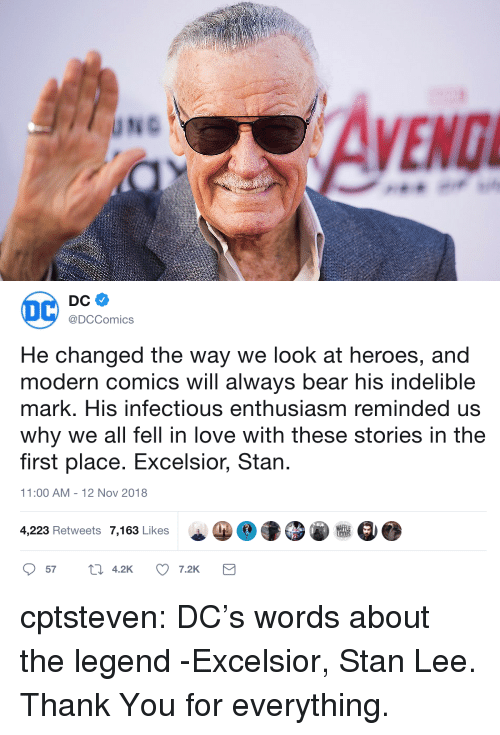 Love, Stan, and Stan Lee: @DCComics  He changed the way we look at heroes, and  modern comics will always bear his indelible  mark. His infectious enthusiasm reminded us  why we all fell in love with these stories in the  first place. Excelsior, Stan  1:00 AM-12 Nov 2018  WAFF  4,223 Retweets 7,163 Likes  57  4.2  7.2K cptsteven:  DC's words about the legend -Excelsior, Stan Lee. Thank You for everything.