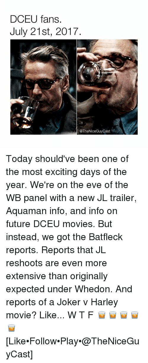 Evees: DCEU fans.  July 21st, 2017  @TheNiceGuyCast Today should've been one of the most exciting days of the year. We're on the eve of the WB panel with a new JL trailer, Aquaman info, and info on future DCEU movies. But instead, we got the Batfleck reports. Reports that JL reshoots are even more extensive than originally expected under Whedon. And reports of a Joker v Harley movie? Like... W T F 🥃🥃🥃🥃🥃 [Like•Follow•Play•@TheNiceGuyCast]