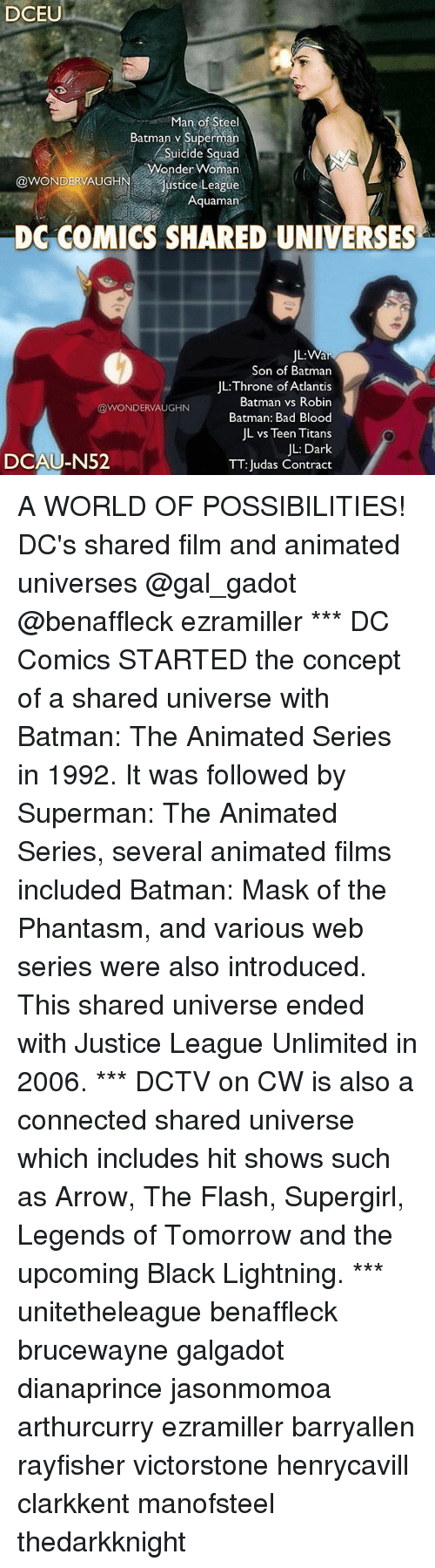 "Bad, Bad Blood, and Batman: DCEU  Man of Steel  Batman v Superman  Suicide Squad  Wonder Woman  @WONDERAUGHN,..""Justice League  Aquaman  DG COMICS SHARED UNIVERSES  JL:  Son of Batman  JL:Throne of Atlantis  Batman vs Robin  Batman: Bad Blood  JL vs Teen Titans  JL: Dark  TT: Judas Contract  @WONDERVAUGHN  DCAU-N52 A WORLD OF POSSIBILITIES! DC's shared film and animated universes @gal_gadot @benaffleck ezramiller *** DC Comics STARTED the concept of a shared universe with Batman: The Animated Series in 1992. It was followed by Superman: The Animated Series, several animated films included Batman: Mask of the Phantasm, and various web series were also introduced. This shared universe ended with Justice League Unlimited in 2006. *** DCTV on CW is also a connected shared universe which includes hit shows such as Arrow, The Flash, Supergirl, Legends of Tomorrow and the upcoming Black Lightning. *** unitetheleague benaffleck brucewayne galgadot dianaprince jasonmomoa arthurcurry ezramiller barryallen rayfisher victorstone henrycavill clarkkent manofsteel thedarkknight"
