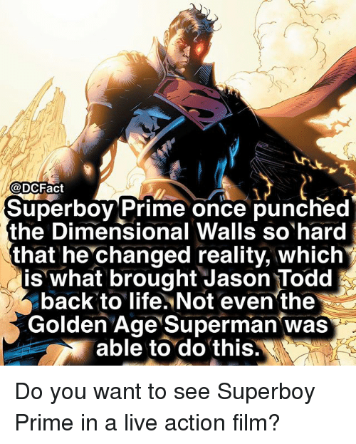 golden age: @DCFact  1  Superboy Prime once punched  the Dimensional Walls so hard  that he changed reality, which  is what brought Jason Todd  back to life. Not even'the  Golden Age Superman was  able to do this. Do you want to see Superboy Prime in a live action film?