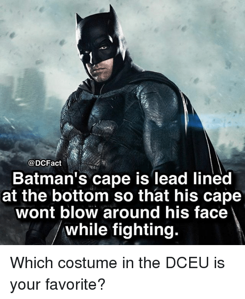 Bottoming: @DCFact  Batman's cape is lead lined  at the bottom so that his cape  wont blow around his face  while fighting. Which costume in the DCEU is your favorite?