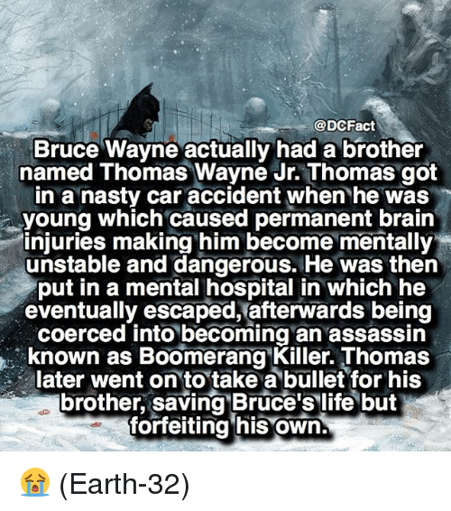 thomas wayne: @DCFact  Bruce Wayne actually had a brother  named Thomas Wayne Jr.Thomas got  in a nasty car accident when he was  young which caused permanent brain  injuries making him become mentally  unstable and dangerous. He was then  put in a mental hospital in which he  eventually escaped, afterwards being  coerced into becoming an assassin  known as Boomerang Killer Thomas  later went on to take a bullet for his  brother, saving Bruce's life but  forfeiting his own 😭 (Earth-32)