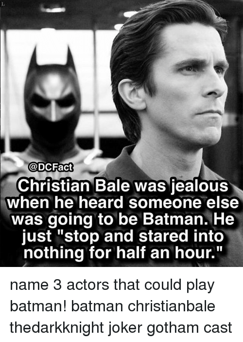 "Be Batman: @DCFact  Christian Bale was jealous  when he heard someone else  was going to be Batman. He  just ""stop and stared into  nothing for half an hour."" name 3 actors that could play batman! batman christianbale thedarkknight joker gotham cast"