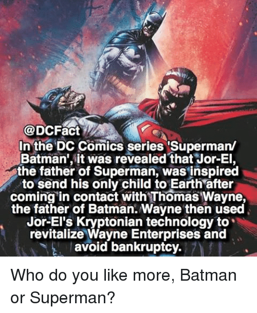 """thomas wayne: @DCFact  In the DC Comics series """"Superman/  Batman', it was revealed that Jor-El,  the father of Superman, was inspired  to send his only child to Earth after  coming in contact with Thomas Wayne,  the father of Batman. Wayne then used  Jor-El's Kryptonian technology to  revitalize Wayne Enterprises and  avoid bankruptcy. Who do you like more, Batman or Superman?"""