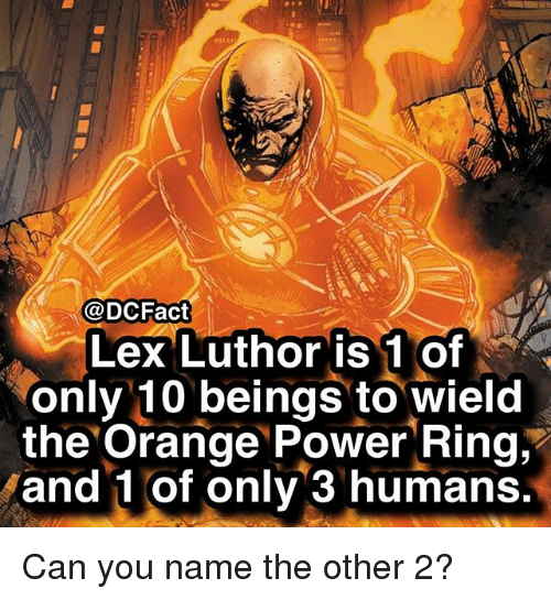 Lex Luthor: @DCFact  Lex Luthor is 1 of  only 10 beings to wield  the Orange Power Ring,'  and 1 of only 3 humans Can you name the other 2?