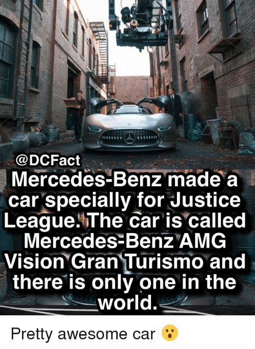 mercedes benz: @DCFact  Mercedes-Benz made a  car specially for Justice  League.The Car is called  Mercedes Benz AMG  Vision Gran Turismo and  there is only one in the  world Pretty awesome car 😮