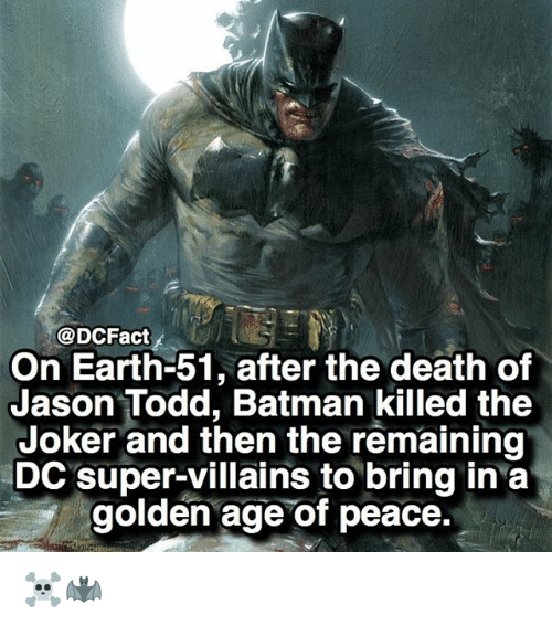 golden age: @DCFact  On Earth-51, after the death of  Jason Todd, Batman killed the  Joker and then the remaining  DC super-villains to bring in a  golden age of peace. ☠️🦇