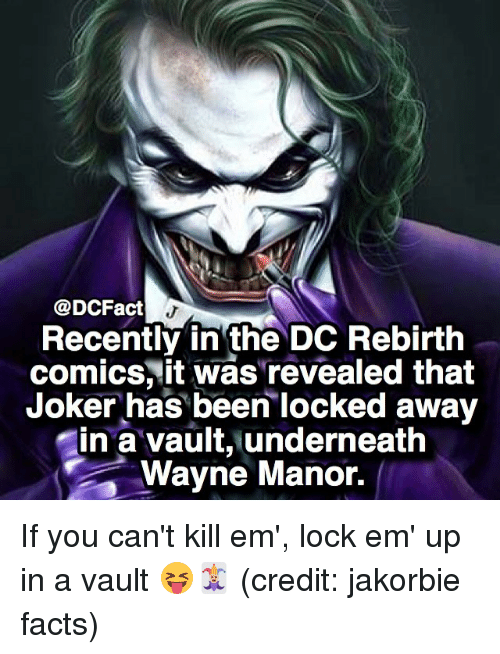 Underneathe: @DCFact  Recently in the DC Rebirth  comics, it was'revealed that  Joker has been locked away  in a vault, underneath  Wayne Manor. If you can't kill em', lock em' up in a vault 😝🃏 (credit: jakorbie facts)