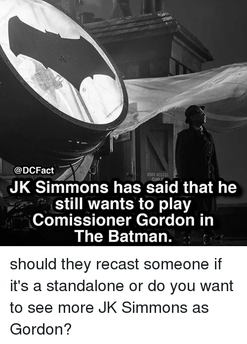 the batman: @DCFact  ROOF ACCESS  ONLY  JK Simmons has said that he  still wants to play  Comissioner Gordon in  The Batman. should they recast someone if it's a standalone or do you want to see more JK Simmons as Gordon?