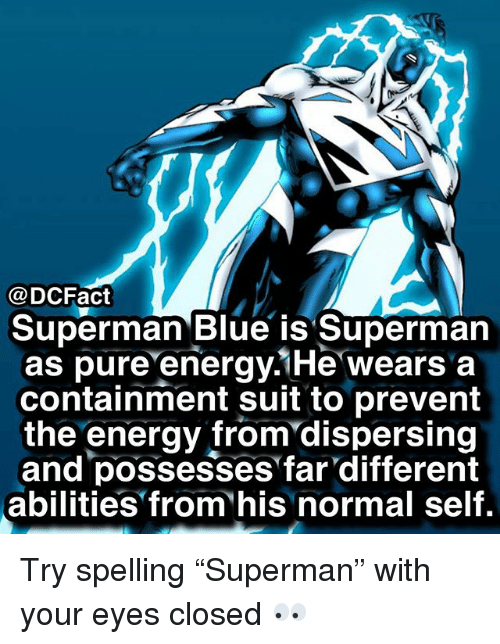 "Energy, Memes, and Superman: @DCFact  Superman Blue is Superman  as pure energy.1He wears a  containment suit to prevent  the energy from'dispersing  and possesses far different  abilities from his normal self. Try spelling ""Superman"" with your eyes closed 👀"