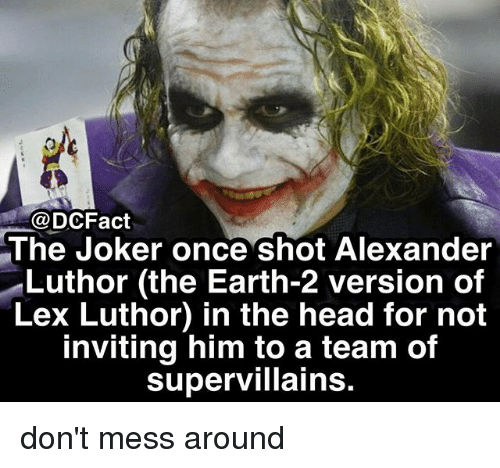 Lex Luthor: @DCFact  The Joker once shot Alexander  Luthor (the Earth-2 version of  Lex Luthor) in the head for not  inviting him to a team of  supervillains don't mess around