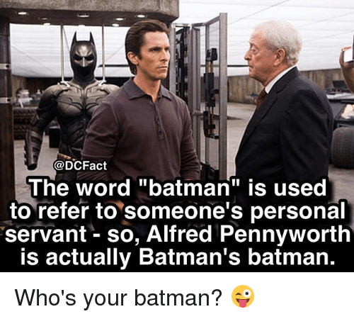 "Referance: @DCFact  The word ""batman"" is used  to refer to someone's personal  servant - so, Alfred Pennyworth  is actually Batman's batman. Who's your batman? 😜"
