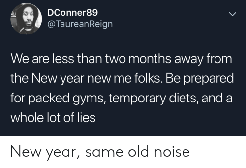 New Year's, New Year New Me, and Old: DConner89  @TaureanReign  We are less than two months away from  the New year new me folks. Be prepared  for packed gyms, temporary diets, and a  whole lot of lies New year, same old noise