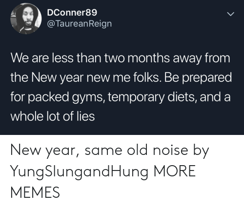 gyms: DConner89  @TaureanReign  We are less than two months away from  the New year new me folks. Be prepared  for packed gyms, temporary diets, and a  whole lot of lies New year, same old noise by YungSlungandHung MORE MEMES