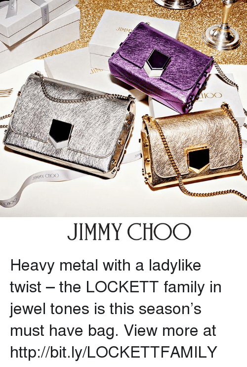 lockett: DDE  JIMM  IMMY CHIOO  JIMMY CHOO Heavy metal with a ladylike twist – the LOCKETT family in jewel tones is this season's must have bag.  View more at http://bit.ly/LOCKETTFAMILY