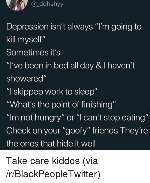 "not hungry: ddhshyy  Depression isn't always ""I'm going to  kill myself""  Sometimes it's  ""I've been in bed all day & I haven't  showered""  ""I skippep work to sleep""  ""What's the point of finishing""  ""Im not hungry"" or ""l can't stop eating""  Check on your ""goofy"" friends They're  the ones that hide it well Take care kiddos (via /r/BlackPeopleTwitter)"