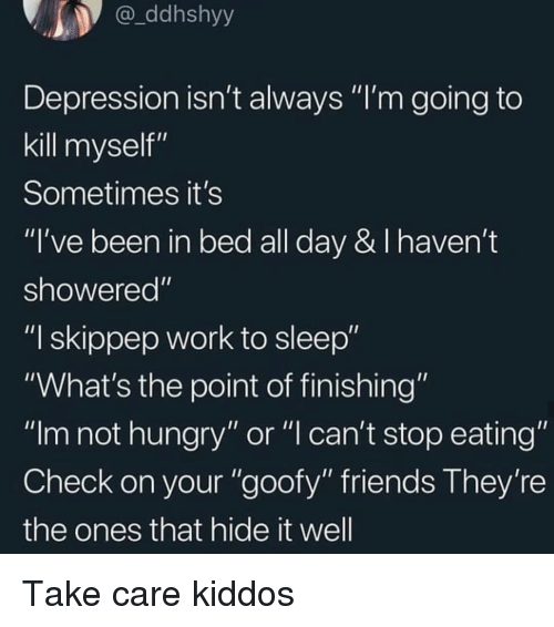 "not hungry: ddhshyy  Depression isn't always ""I'm going to  kill myself""  Sometimes it's  ""I've been in bed all day & I haven't  showered""  ""I skippep work to sleep""  ""What's the point of finishing""  ""Im not hungry"" or ""l can't stop eating""  Check on your ""goofy"" friends They're  the ones that hide it well Take care kiddos"