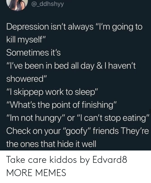 "not hungry: ddhshyy  Depression isn't always ""I'm going to  kill myself""  Sometimes it's  ""I've been in bed all day & I haven't  showered""  ""I skippep work to sleep""  ""What's the point of finishing""  ""Im not hungry"" or ""l can't stop eating""  Check on your ""goofy"" friends They're  the ones that hide it well Take care kiddos by Edvard8 MORE MEMES"