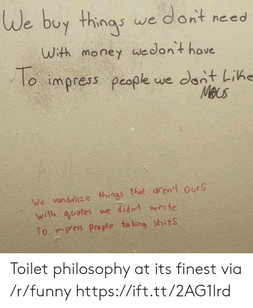 Funny, Money, and Philosophy: de buy thingy we dont neso  uWith money wedont have  lo impress people we cant LiKe  We vandadlize things tht arent ourS  with quotes we didnt write  To. inpes People ta king shits Toilet philosophy at its finest via /r/funny https://ift.tt/2AG1lrd