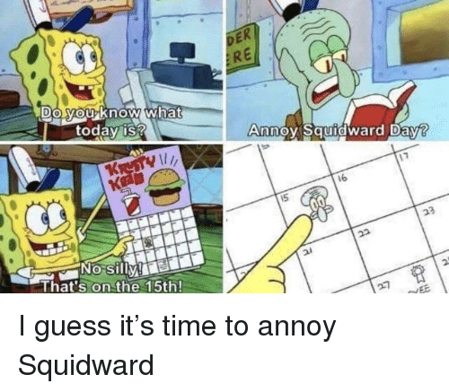SpongeBob, Squidward, and Guess: DE  ER  Do Mouknow what  todav is?  Annoy Squidward Day?  17  16  No silly!  That's on the 15th!