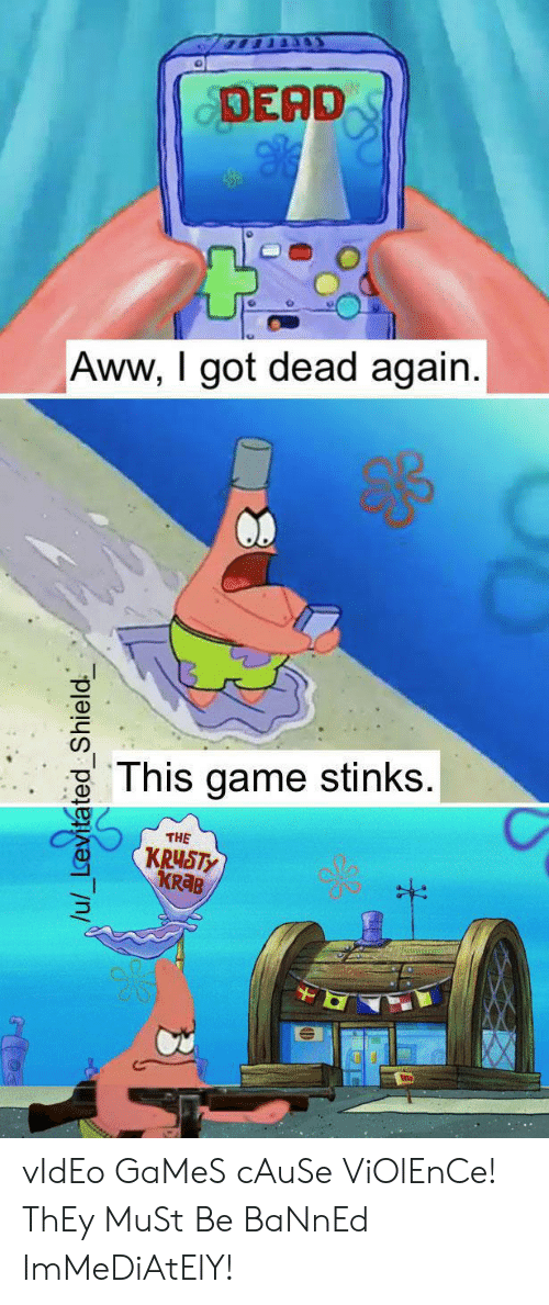 shield: DEAD  Aww, I got dead again.  This game stinks.  THE  KRUSTY  KR B  /u/_Levitated Shield vIdEo GaMeS cAuSe ViOlEnCe! ThEy MuSt Be BaNnEd ImMeDiAtElY!