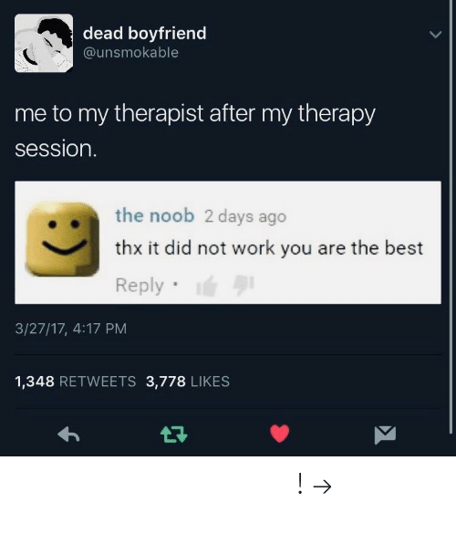 Work, Pinterest, and Best: dead boyfriend  @unsmokable  me to my therapist after my therapy  session.  the noob 2 days ago  thx it did not work you are the best  Reply  3/27/17, 4:17 PM  1,348 RETWEETS 3,778 LIKES 𝘧𝘰𝘭𝘭𝘰𝘸 𝘮𝘺 𝘱𝘪𝘯𝘵𝘦𝘳𝘦𝘴𝘵! → 𝘤𝘩𝘦𝘳𝘳𝘺𝘩𝘢𝘪𝘳𝘦𝘥