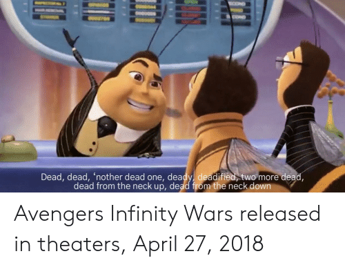 Avengers, Infinity, and April: Dead, dead, 'nother dead one, deady, deadified, two more dead  dead from the neck up, dead from the neck down Avengers Infinity Wars released in theaters, April 27, 2018