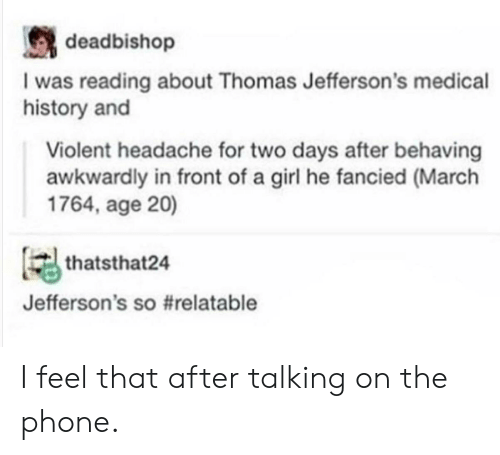 Talking On The Phone: deadbishop  I was reading about Thomas Jefferson's medical  history and  Violent headache for two days after behaving  awkwardly in front of a girl he fancied (March  1764, age 20)  thatsthat24  Jefferson's s。#relatable I feel that after talking on the phone.