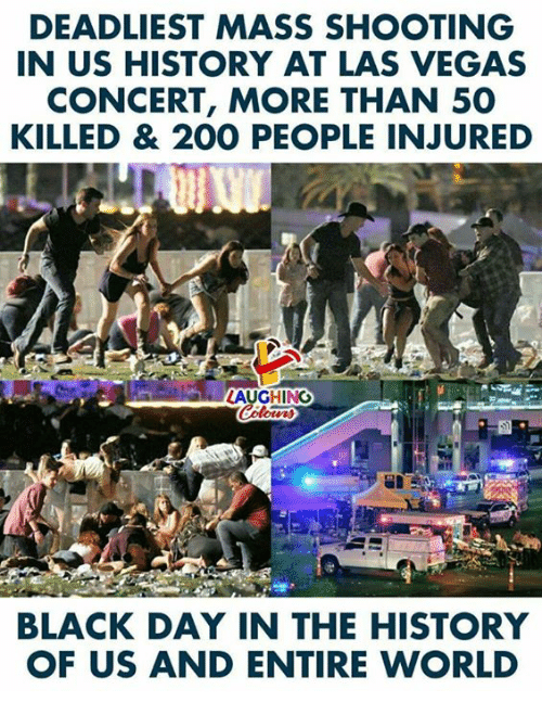 us history: DEADLIEST MASS SHOOTING  IN US HISTORY AT LAS VEGAS  CONCERT, MORE THAN 50  KILLED & 200 PEOPLE INJURED  LAUGHING  BLACK DAY IN THE HISTORY  OF US AND ENTIRE WORLD