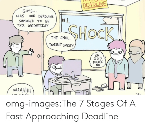 Specify: DEADLINE  GUYS  WAS OUR DEADLINE  SUPPOSED To BE  THIS WEDNESDAY  THE EMAIL.. U  DOESNT SPECIFy  OH  GOD  PLEASE  NO  0  NAAAHHH omg-images:The 7 Stages Of A Fast Approaching Deadline