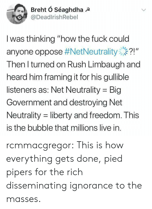 "Tumblr, Blog, and Fuck: @DeadlrishRebel  I was thinking ""how the fuck could  anyone oppose #NetNeutrality ..?!""  Then l turned on Rush Limbaugh and  heard him framing it for his gullible  listeners as: Net Neutrality Big  Government and destroying Net  Neutrality -liberty and freedom. This  is the bubble that millions live in. rcmmacgregor:  This is how everything gets done, pied pipers for the rich disseminating ignorance to the masses."