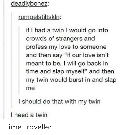"""Love, Time, and Back: deadlybonez:  rumpelstiltskln:  if I had a twin I would go into  crowds of strangers and  profess my love to someone  and then say """"if our love isn't  meant to be, I will go back in  time and slap myself"""" and then  my twin would burst in and slap  me  I should do that with my twin  I need a twin Time traveller"""