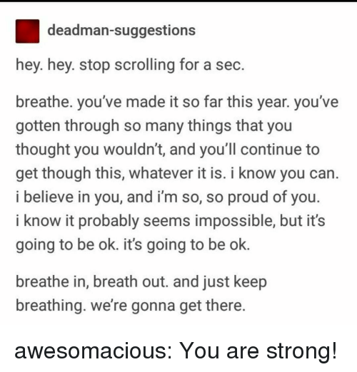 So Proud Of You: deadman-suggestions  hey. hey. stop scrolling for a sec  breathe. you've made it so far this year. you've  gotten through so many things that you  thought you wouldn't, and you ll continue to  get though this, whatever it is. i know you can  i believe in you, and i'm so, so proud of you  i know it probably seems impossible, but it's  going to be ok. it's going to be ok.  breathe in, breath out. and just keep  breathing. we're gonna get there awesomacious:  You are strong!